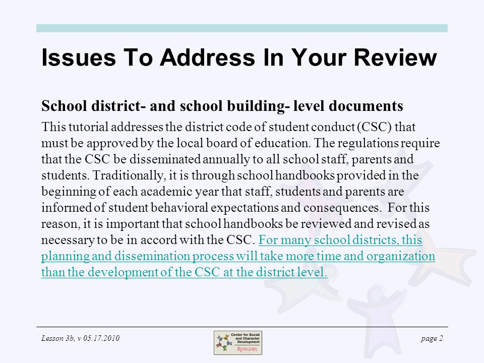 Lesson 3b, v page 2 Issues To Address In Your Review School district- and school building- level documents This tutorial addresses the district code of student conduct (CSC) that must be approved by the local board of education.