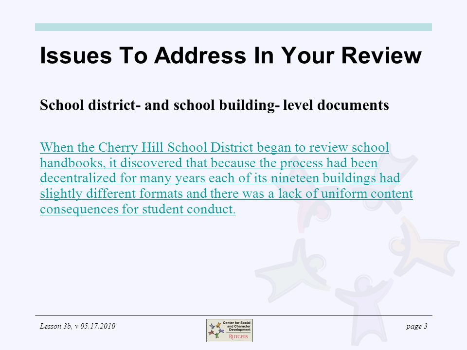 Lesson 3b, v page 3 Issues To Address In Your Review School district- and school building- level documents When the Cherry Hill School District began to review school handbooks, it discovered that because the process had been decentralized for many years each of its nineteen buildings had slightly different formats and there was a lack of uniform content consequences for student conduct.