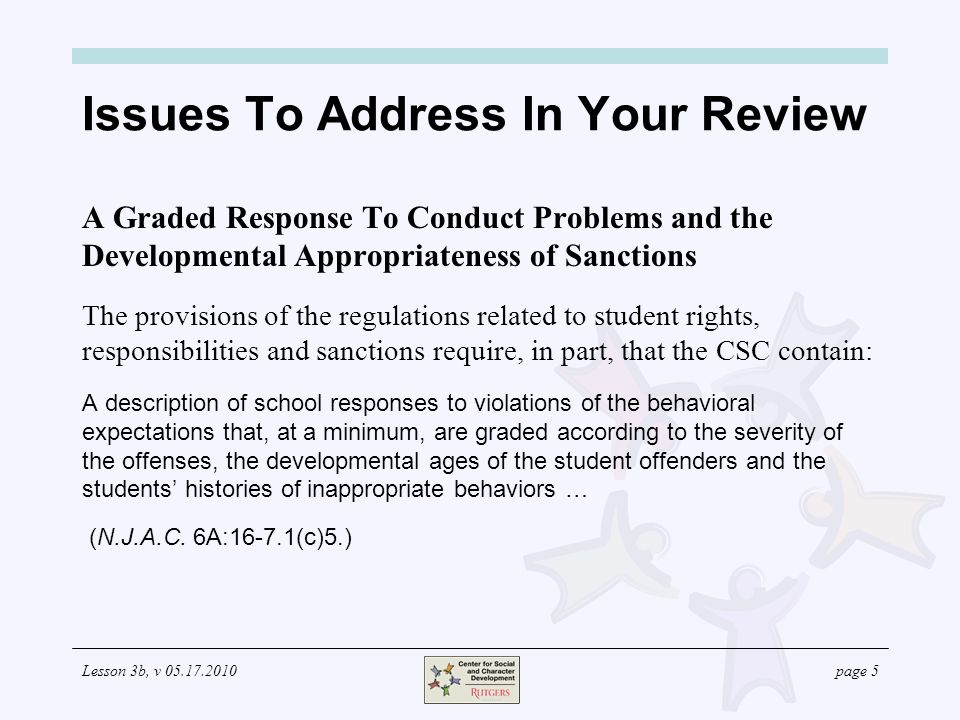 Lesson 3b, v page 5 Issues To Address In Your Review A Graded Response To Conduct Problems and the Developmental Appropriateness of Sanctions The provisions of the regulations related to student rights, responsibilities and sanctions require, in part, that the CSC contain: A description of school responses to violations of the behavioral expectations that, at a minimum, are graded according to the severity of the offenses, the developmental ages of the student offenders and the students' histories of inappropriate behaviors … (N.J.A.C.