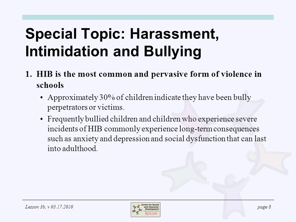 Lesson 3b, v page 8 Special Topic: Harassment, Intimidation and Bullying 1.HIB is the most common and pervasive form of violence in schools Approximately 30% of children indicate they have been bully perpetrators or victims.