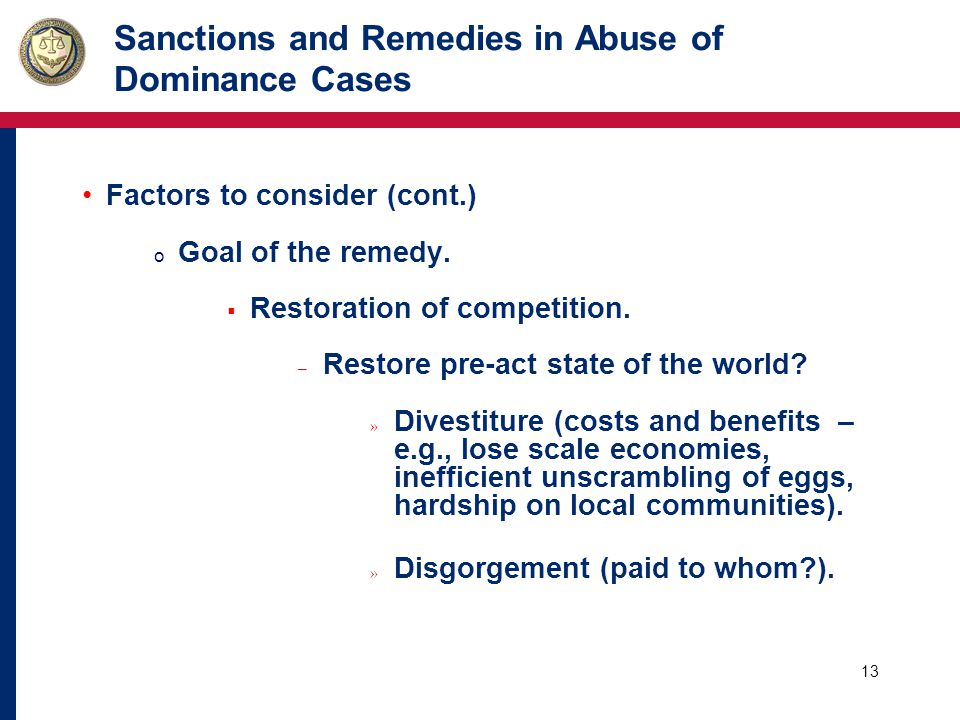 13 Sanctions and Remedies in Abuse of Dominance Cases Factors to consider (cont.) o Goal of the remedy.