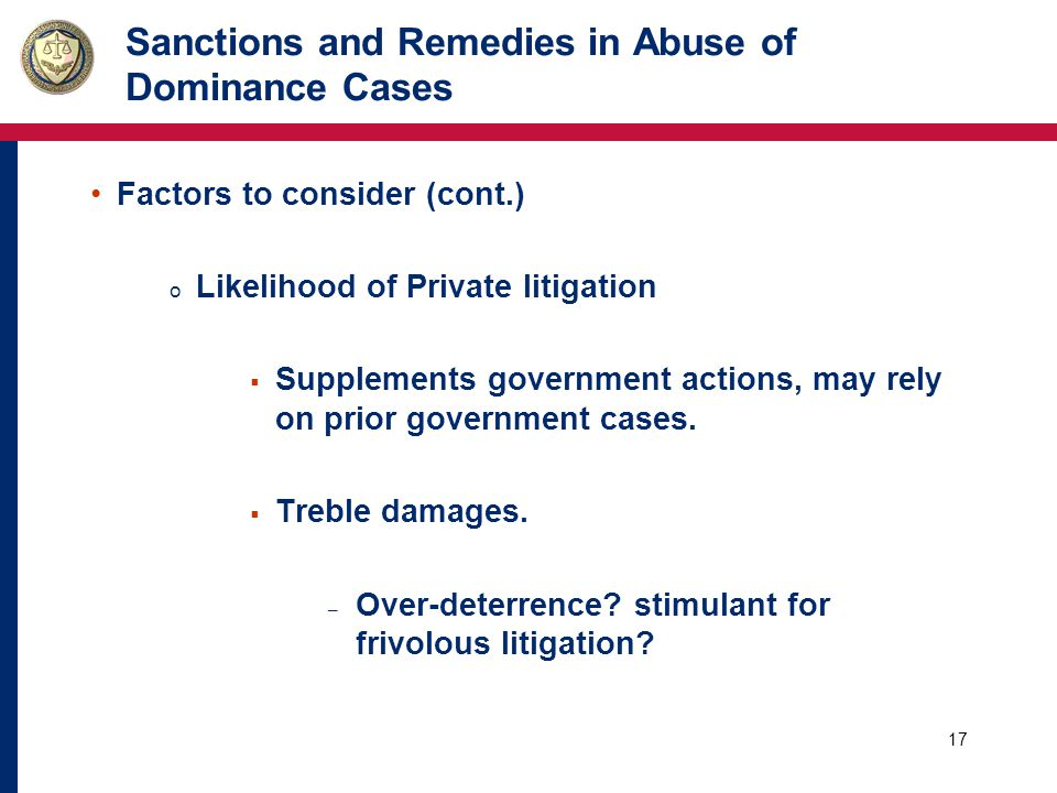 17 Sanctions and Remedies in Abuse of Dominance Cases Factors to consider (cont.) o Likelihood of Private litigation  Supplements government actions, may rely on prior government cases.