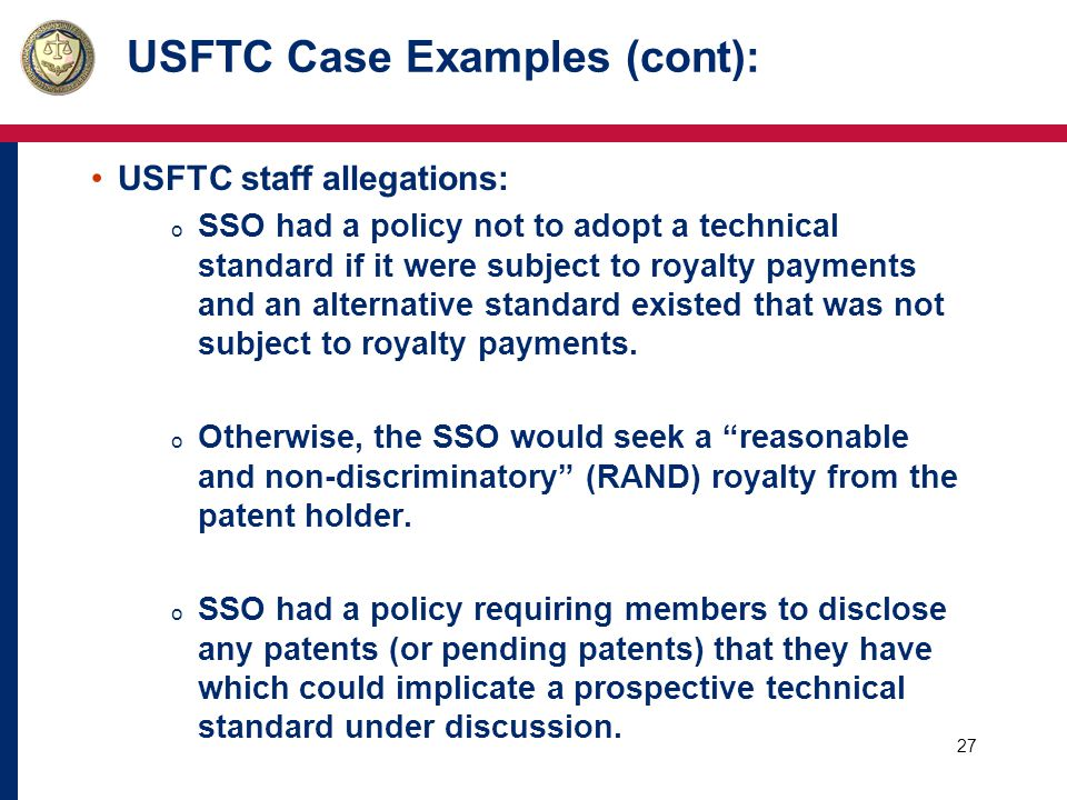 27 USFTC Case Examples (cont): USFTC staff allegations: o SSO had a policy not to adopt a technical standard if it were subject to royalty payments and an alternative standard existed that was not subject to royalty payments.