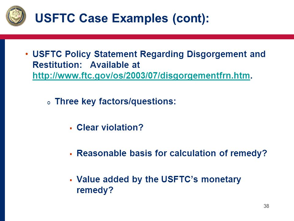38 USFTC Case Examples (cont): USFTC Policy Statement Regarding Disgorgement and Restitution: Available at http://www.ftc.gov/os/2003/07/disgorgementfrn.htm.