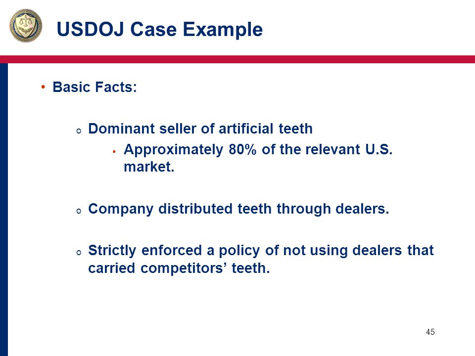 45 USDOJ Case Example Basic Facts: o Dominant seller of artificial teeth  Approximately 80% of the relevant U.S.