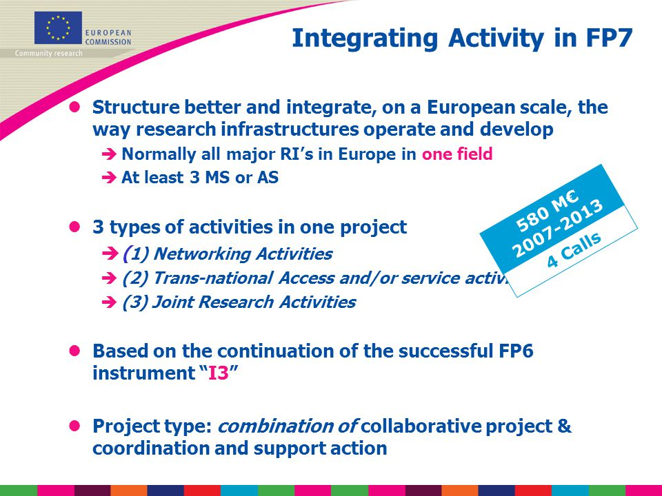 Integrating Activity in FP7 lStructure better and integrate, on a European scale, the way research infrastructures operate and develop èNormally all major RI's in Europe in one field èAt least 3 MS or AS l3 types of activities in one project è( 1) Networking Activities è(2) Trans-national Access and/or service activities è(3) Joint Research Activities lBased on the continuation of the successful FP6 instrument I3 lProject type: combination of collaborative project & coordination and support action 580 M€ 2007-2013 4 Calls