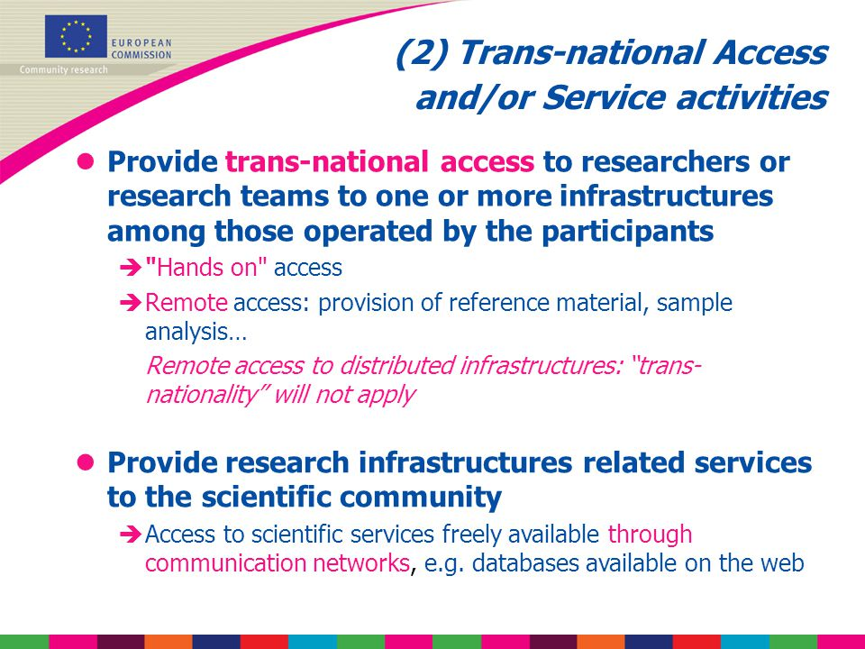 (2) Trans-national Access and/or Service activities lProvide trans-national access to researchers or research teams to one or more infrastructures among those operated by the participants è Hands on access èRemote access: provision of reference material, sample analysis… Remote access to distributed infrastructures: trans- nationality will not apply lProvide research infrastructures related services to the scientific community èAccess to scientific services freely available through communication networks, e.g.