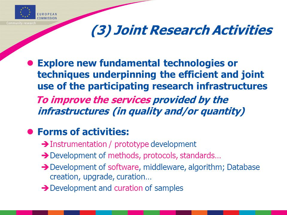 (3) Joint Research Activities lExplore new fundamental technologies or techniques underpinning the efficient and joint use of the participating research infrastructures To improve the services provided by the infrastructures (in quality and/or quantity) lForms of activities: èInstrumentation / prototype development èDevelopment of methods, protocols, standards… èDevelopment of software, middleware, algorithm; Database creation, upgrade, curation… èDevelopment and curation of samples