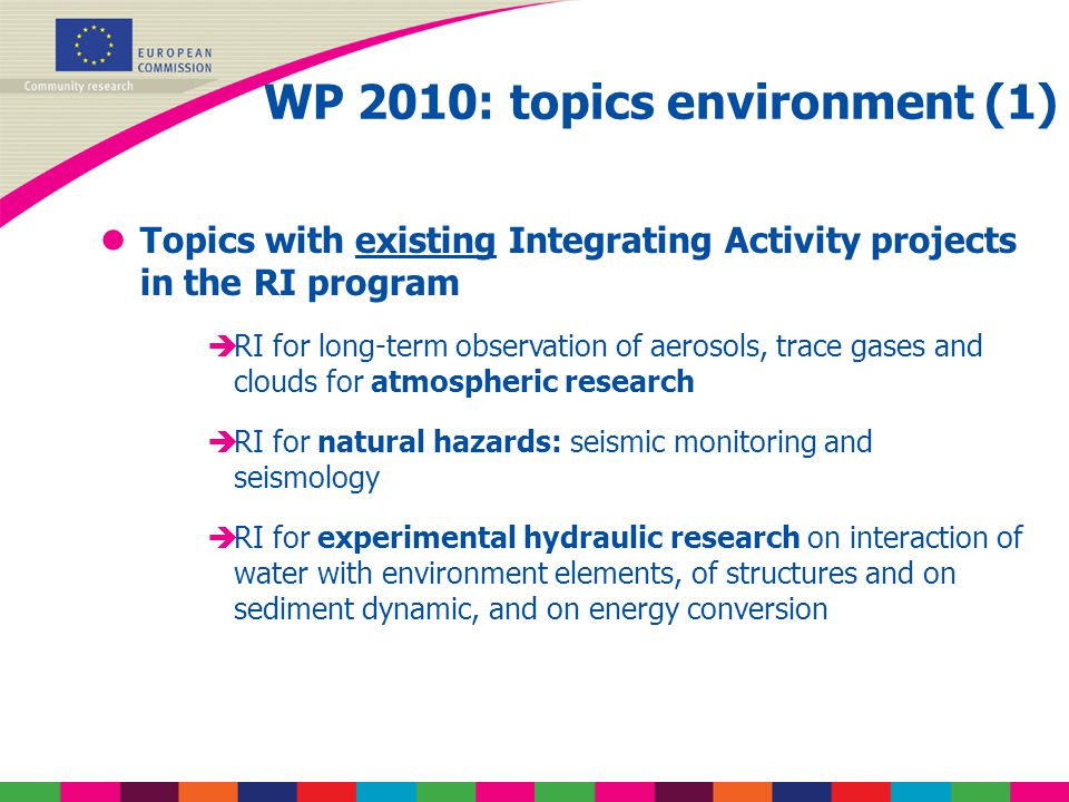 WP 2010: topics environment (1) lTopics with existing Integrating Activity projects in the RI program èRI for long-term observation of aerosols, trace gases and clouds for atmospheric research èRI for natural hazards: seismic monitoring and seismology èRI for experimental hydraulic research on interaction of water with environment elements, of structures and on sediment dynamic, and on energy conversion