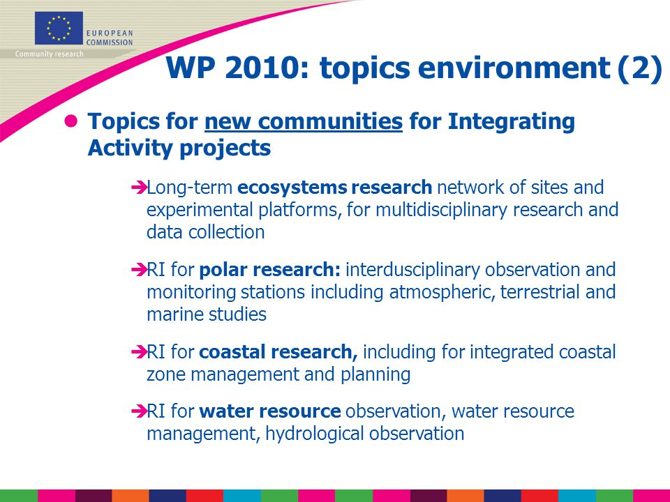 WP 2010: topics environment (2) lTopics for new communities for Integrating Activity projects èLong-term ecosystems research network of sites and experimental platforms, for multidisciplinary research and data collection èRI for polar research: interdusciplinary observation and monitoring stations including atmospheric, terrestrial and marine studies èRI for coastal research, including for integrated coastal zone management and planning èRI for water resource observation, water resource management, hydrological observation