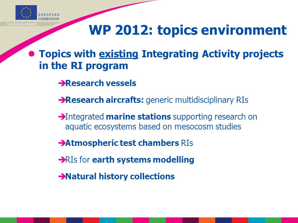 WP 2012: topics environment lTopics with existing Integrating Activity projects in the RI program èResearch vessels èResearch aircrafts: generic multidisciplinary RIs èIntegrated marine stations supporting research on aquatic ecosystems based on mesocosm studies èAtmospheric test chambers RIs èRIs for earth systems modelling èNatural history collections