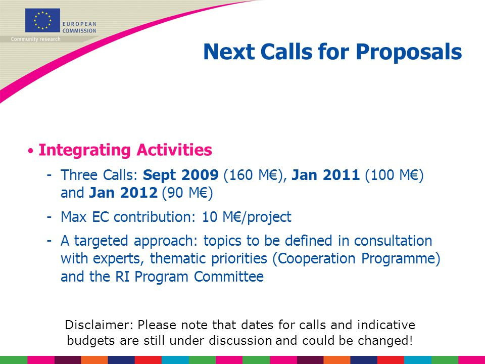 Next Calls for Proposals Integrating Activities -Three Calls: Sept 2009 (160 M€), Jan 2011 (100 M€) and Jan 2012 (90 M€) -Max EC contribution: 10 M€/project -A targeted approach: topics to be defined in consultation with experts, thematic priorities (Cooperation Programme) and the RI Program Committee Disclaimer: Please note that dates for calls and indicative budgets are still under discussion and could be changed!