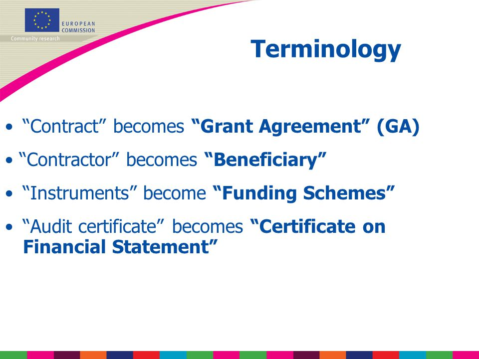 Contract becomes Grant Agreement (GA) Contractor becomes Beneficiary Instruments become Funding Schemes Audit certificate becomes Certificate on Financial Statement Terminology