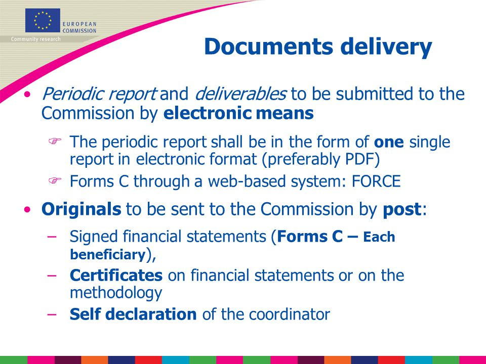 Periodic report and deliverables to be submitted to the Commission by electronic means  The periodic report shall be in the form of one single report in electronic format (preferably PDF)  Forms C through a web-based system: FORCE Originals to be sent to the Commission by post: –Signed financial statements (Forms C – Each beneficiary ), –Certificates on financial statements or on the methodology –Self declaration of the coordinator Documents delivery