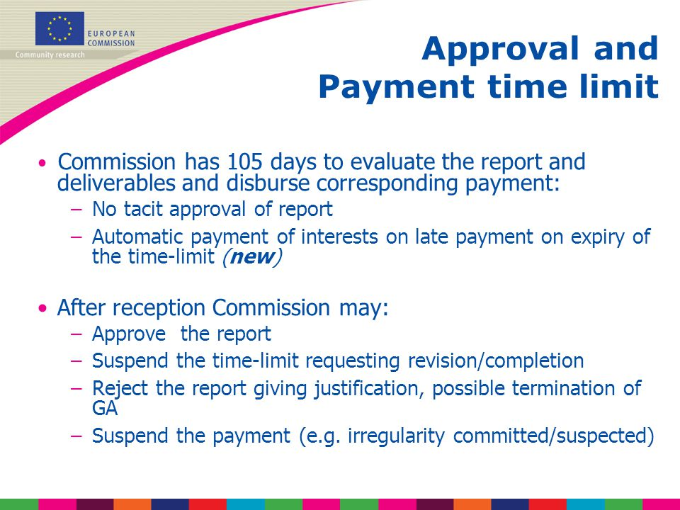 Commission has 105 days to evaluate the report and deliverables and disburse corresponding payment: –No tacit approval of report –Automatic payment of interests on late payment on expiry of the time-limit (new) After reception Commission may: –Approve the report –Suspend the time-limit requesting revision/completion –Reject the report giving justification, possible termination of GA –Suspend the payment (e.g.