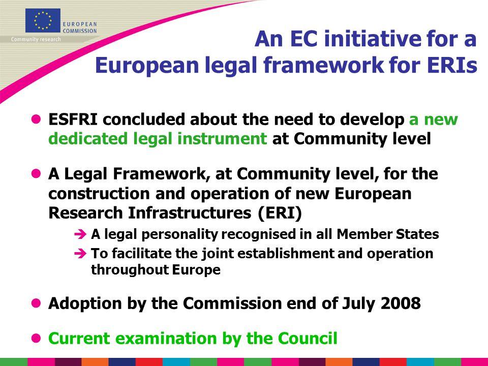 An EC initiative for a European legal framework for ERIs lESFRI concluded about the need to develop a new dedicated legal instrument at Community level lA Legal Framework, at Community level, for the construction and operation of new European Research Infrastructures (ERI) èA legal personality recognised in all Member States èTo facilitate the joint establishment and operation throughout Europe lAdoption by the Commission end of July 2008 lCurrent examination by the Council