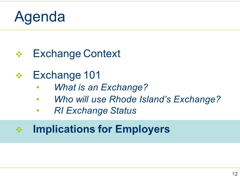 Agenda  Exchange Context  Exchange 101 What is an Exchange? Who will use Rhode Island's Exchange? RI Exchange Status  Implications for Employers 12