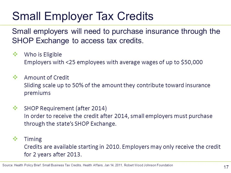 Small Employer Tax Credits 17 Small employers will need to purchase insurance through the SHOP Exchange to access tax credits.  Who is Eligible Emplo