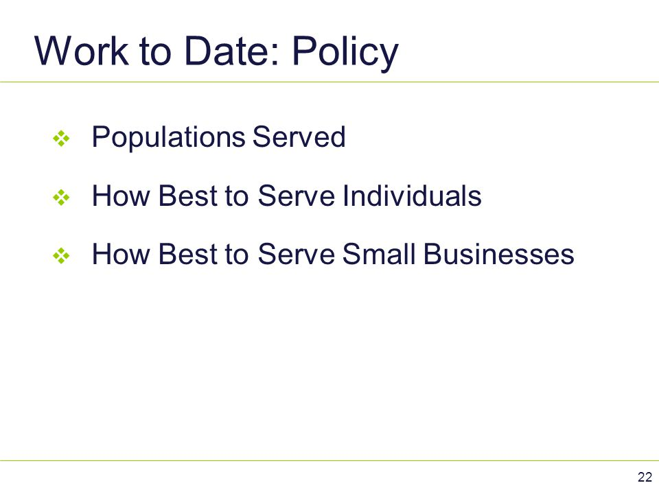 Work to Date: Policy 22  Populations Served  How Best to Serve Individuals  How Best to Serve Small Businesses