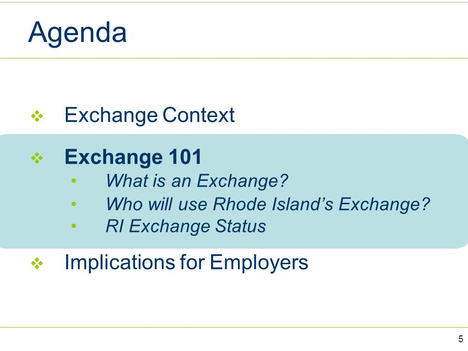 Agenda  Exchange Context  Exchange 101 What is an Exchange? Who will use Rhode Island's Exchange? RI Exchange Status  Implications for Employers 5
