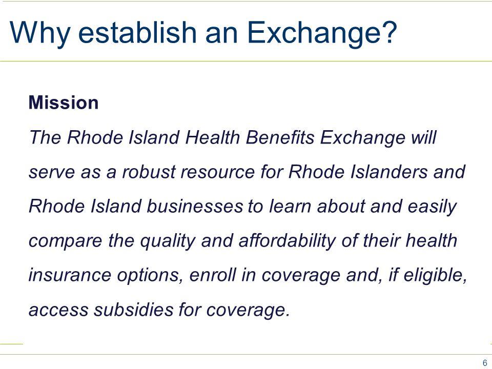 Why establish an Exchange? 6 Mission The Rhode Island Health Benefits Exchange will serve as a robust resource for Rhode Islanders and Rhode Island bu
