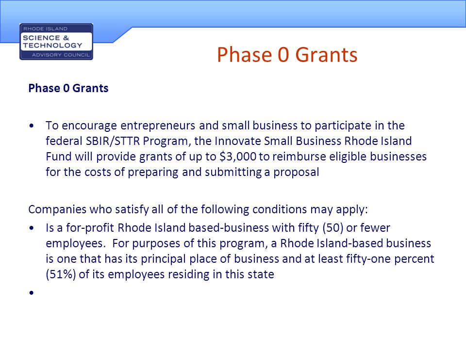 Phase 0 Grants To encourage entrepreneurs and small business to participate in the federal SBIR/STTR Program, the Innovate Small Business Rhode Island Fund will provide grants of up to $3,000 to reimburse eligible businesses for the costs of preparing and submitting a proposal Companies who satisfy all of the following conditions may apply: Is a for-profit Rhode Island based-business with fifty (50) or fewer employees.