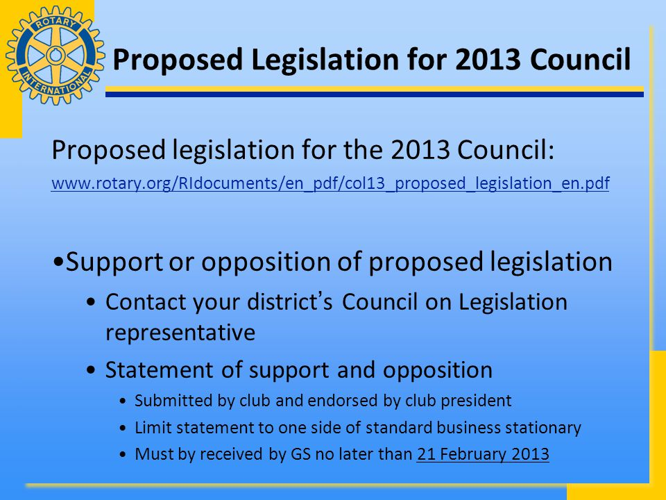 Proposed Legislation for 2013 Council Proposed legislation for the 2013 Council: www.rotary.org/RIdocuments/en_pdf/col13_proposed_legislation_en.pdf Support or opposition of proposed legislation Contact your district's Council on Legislation representative Statement of support and opposition Submitted by club and endorsed by club president Limit statement to one side of standard business stationary Must by received by GS no later than 21 February 2013