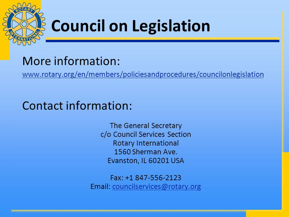 Council on Legislation More information: www.rotary.org/en/members/policiesandprocedures/councilonlegislation Contact information: The General Secretary c/o Council Services Section Rotary International 1560 Sherman Ave.