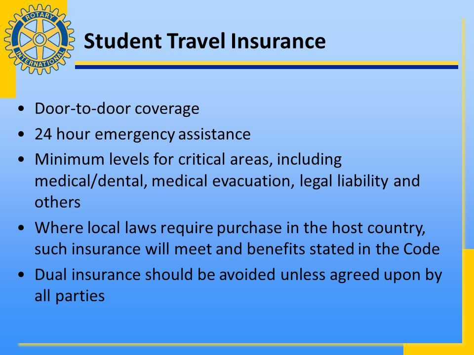 Student Travel Insurance Door-to-door coverage 24 hour emergency assistance Minimum levels for critical areas, including medical/dental, medical evacuation, legal liability and others Where local laws require purchase in the host country, such insurance will meet and benefits stated in the Code Dual insurance should be avoided unless agreed upon by all parties