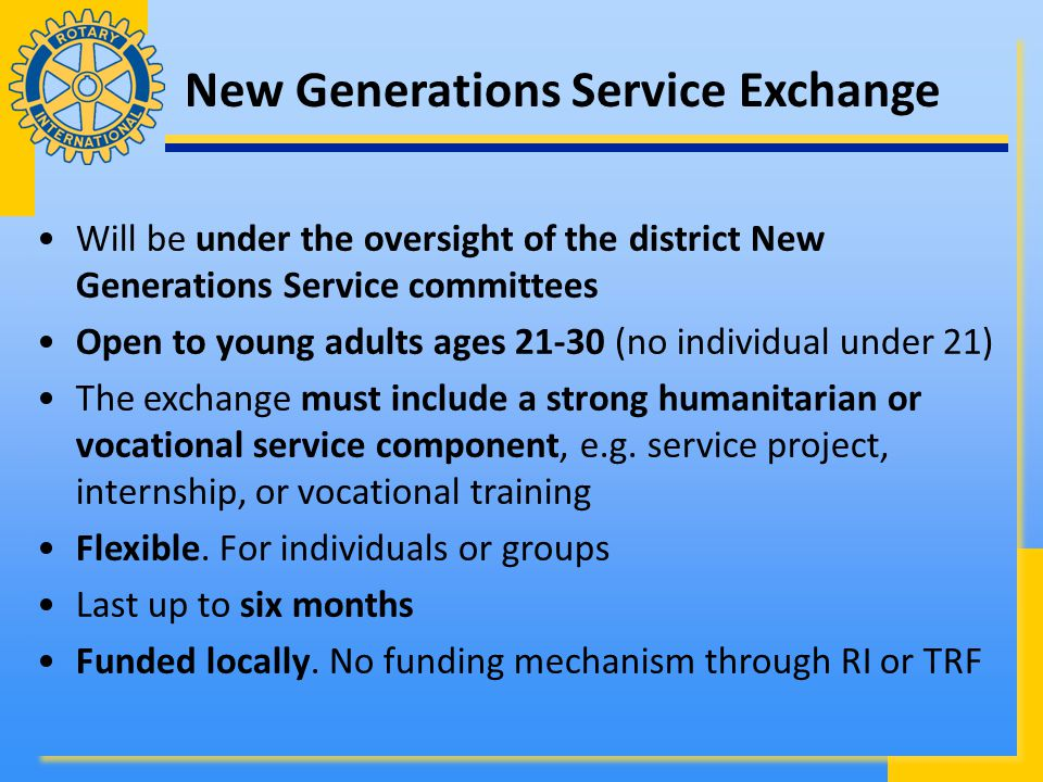 New Generations Service Exchange Will be under the oversight of the district New Generations Service committees Open to young adults ages 21-30 (no individual under 21) The exchange must include a strong humanitarian or vocational service component, e.g.