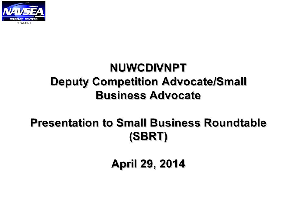 NUWCDIVNPT Deputy Competition Advocate/Small Business Advocate Presentation to Small Business Roundtable (SBRT) April 29, 2014
