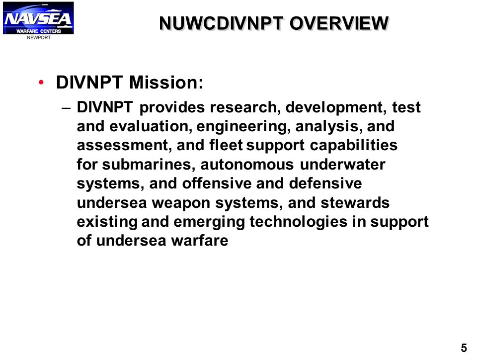 NUWCDIVNPT OVERVIEW DIVNPT Mission: –DIVNPT provides research, development, test and evaluation, engineering, analysis, and assessment, and fleet supp