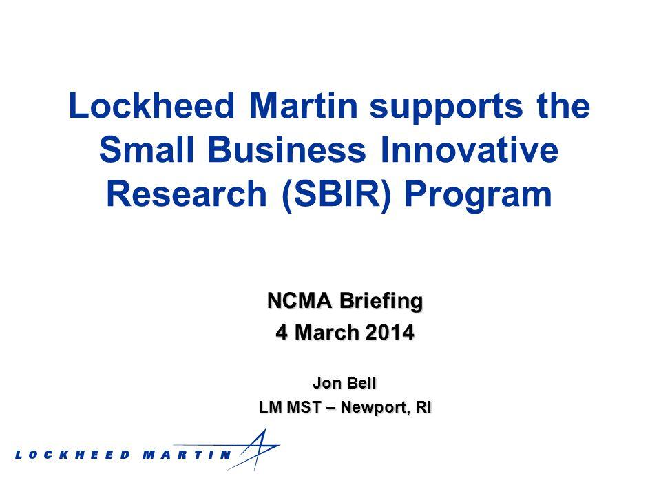 Lockheed Martin supports the Small Business Innovative Research (SBIR) Program NCMA Briefing 4 March 2014 Jon Bell LM MST – Newport, RI