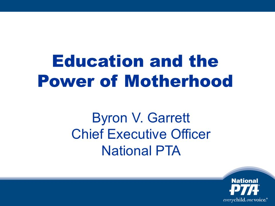 Education and the Power of Motherhood Byron V. Garrett Chief Executive Officer National PTA
