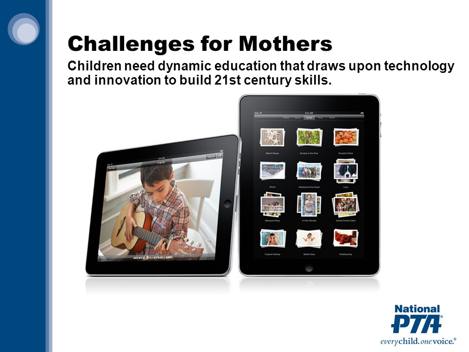 Challenges for Mothers Children need dynamic education that draws upon technology and innovation to build 21st century skills.