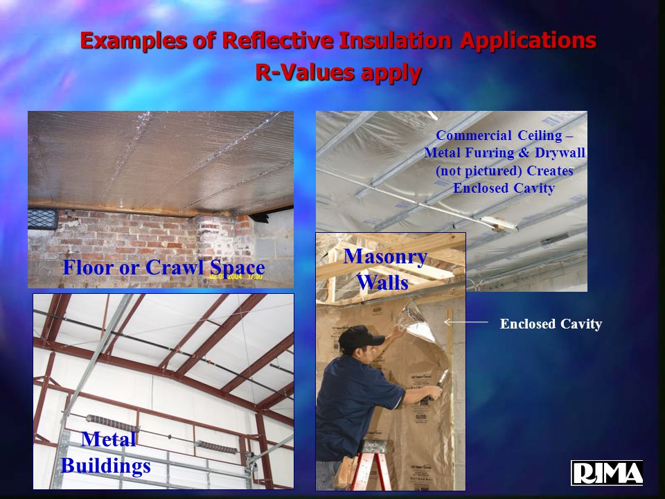 Examples of Reflective Insulation Applications R-Values apply Floor or Crawl Space Enclosed Cavity Commercial Ceiling – Metal Furring & Drywall (not pictured) Creates Enclosed Cavity Masonry Walls Metal Buildings