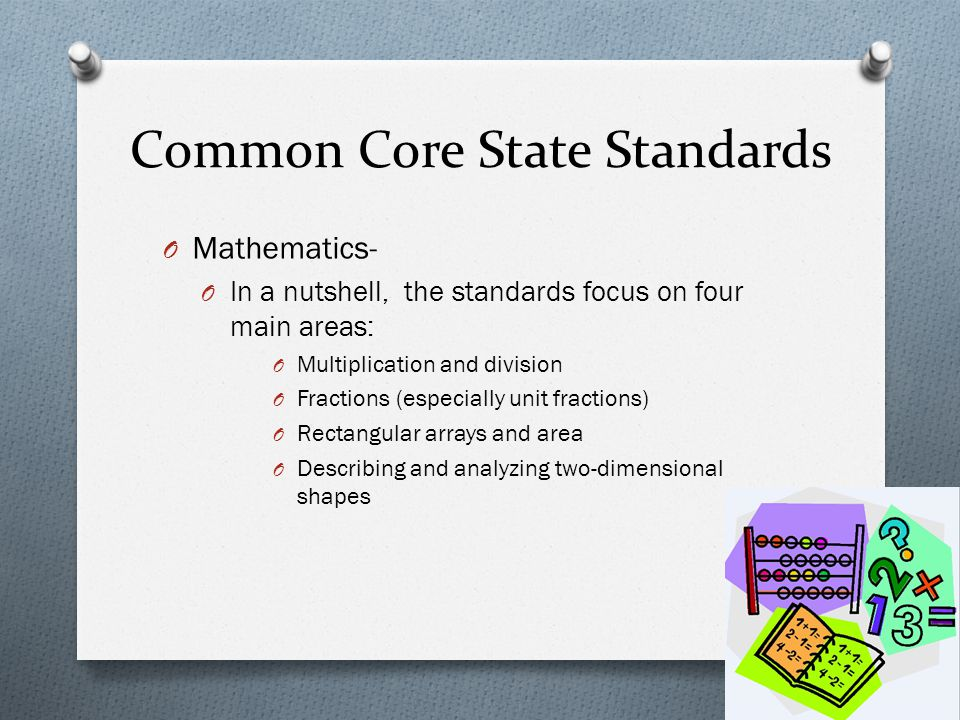 Common Core State Standards O Mathematics- O In a nutshell, the standards focus on four main areas: O Multiplication and division O Fractions (especia