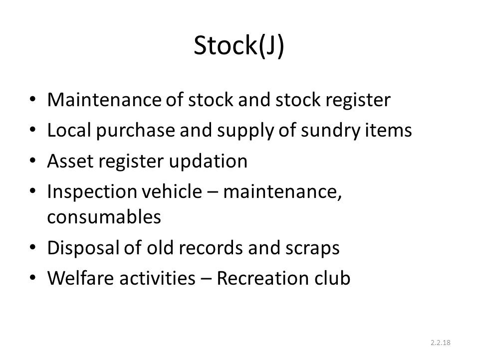 Stock(J) Maintenance of stock and stock register Local purchase and supply of sundry items Asset register updation Inspection vehicle – maintenance, c