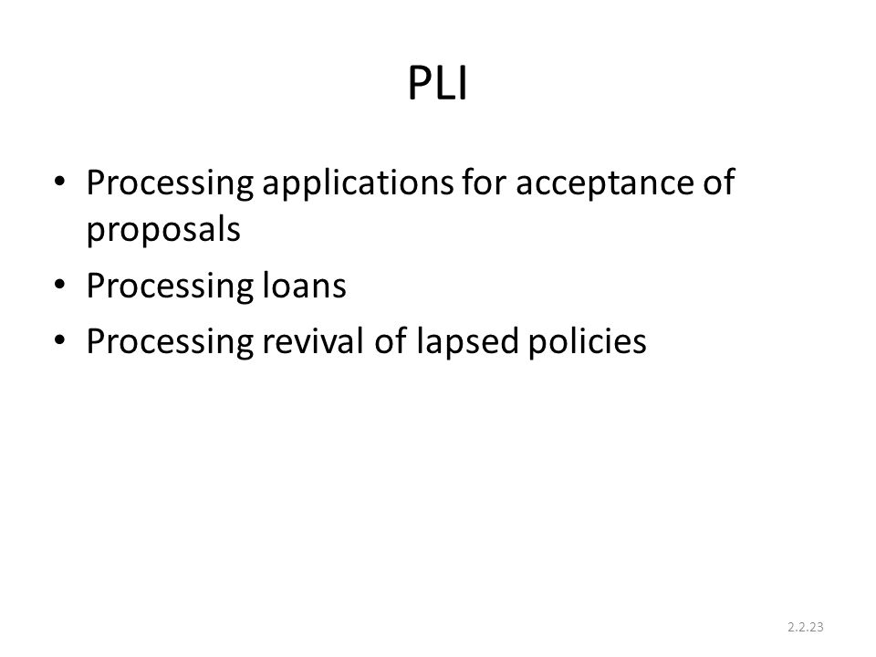 PLI Processing applications for acceptance of proposals Processing loans Processing revival of lapsed policies 2.2.23