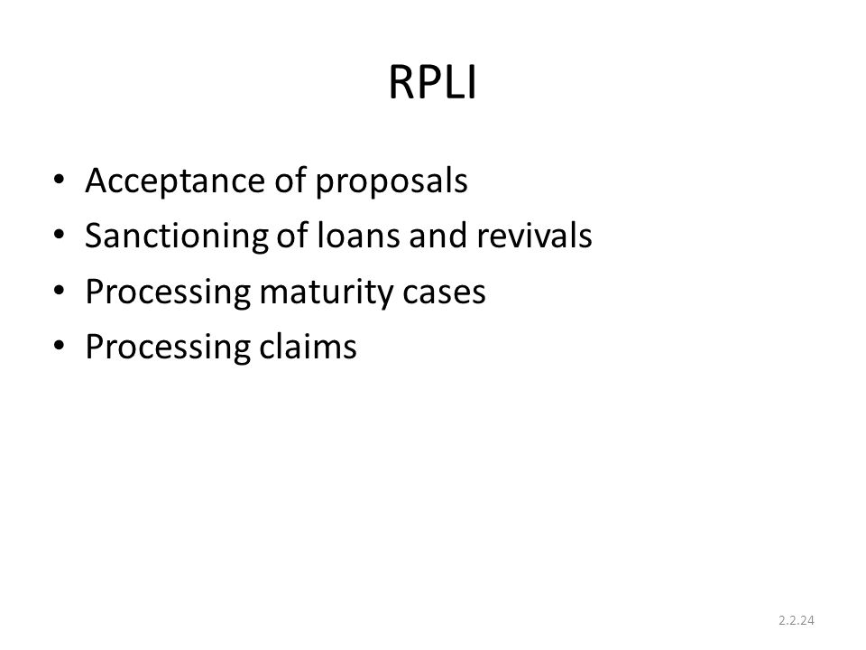 RPLI Acceptance of proposals Sanctioning of loans and revivals Processing maturity cases Processing claims 2.2.24