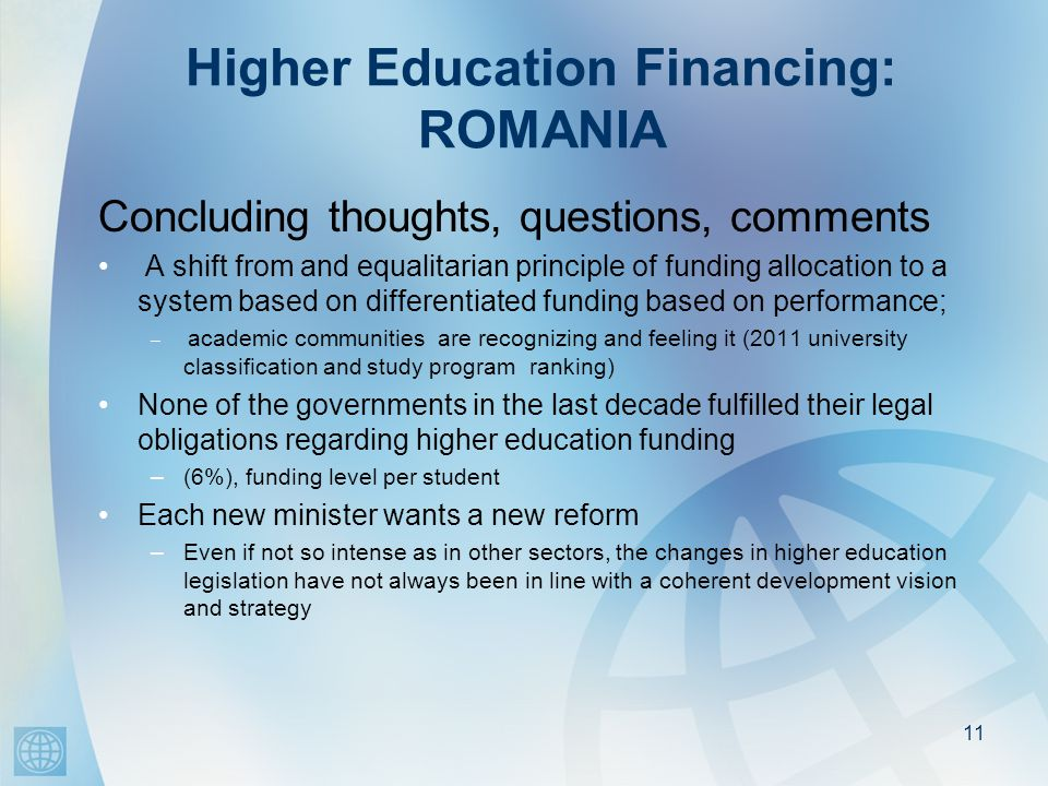 Higher Education Financing: ROMANIA Concluding thoughts, questions, comments A shift from and equalitarian principle of funding allocation to a system based on differentiated funding based on performance; – academic communities are recognizing and feeling it (2011 university classification and study program ranking) None of the governments in the last decade fulfilled their legal obligations regarding higher education funding –(6%), funding level per student Each new minister wants a new reform –Even if not so intense as in other sectors, the changes in higher education legislation have not always been in line with a coherent development vision and strategy 11