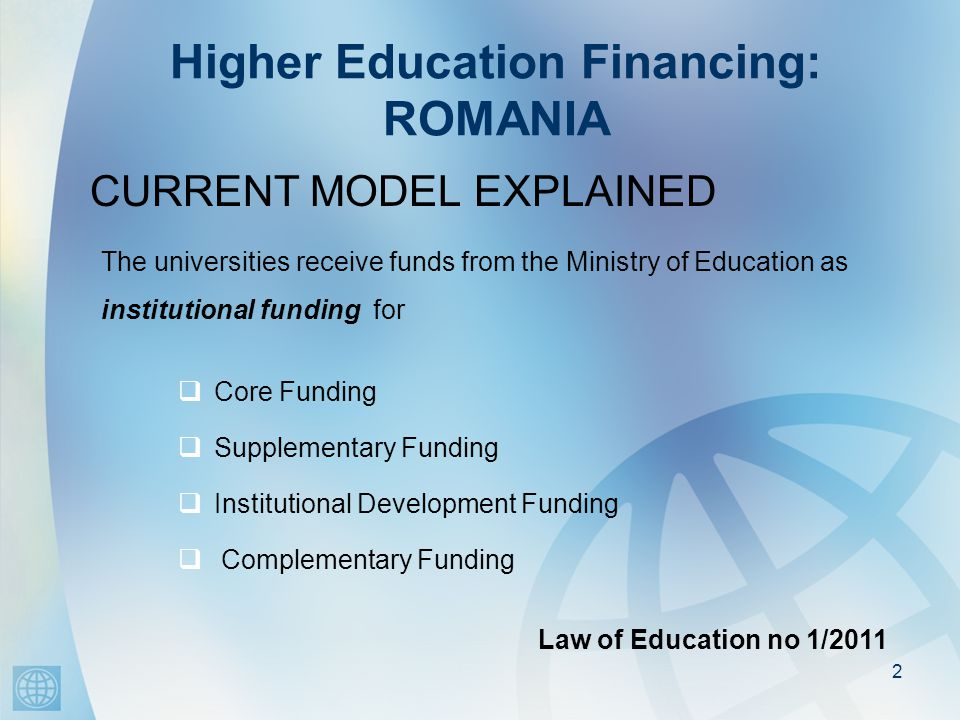 Higher Education Financing: ROMANIA CURRENT MODEL EXPLAINED 2 The universities receive funds from the Ministry of Education as institutional funding for  Core Funding  Supplementary Funding  Institutional Development Funding  Complementary Funding Law of Education no 1/2011