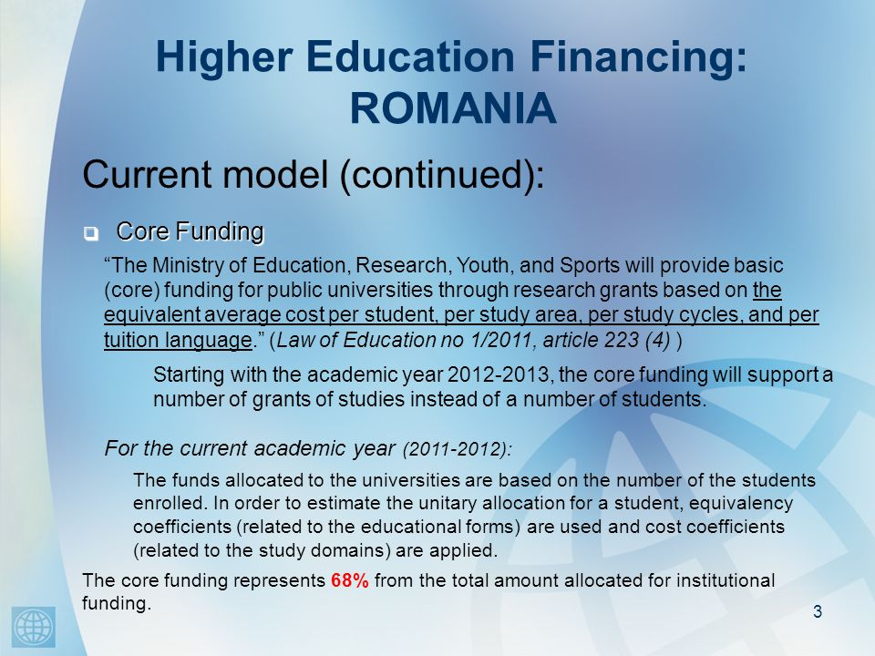Higher Education Financing: ROMANIA Current model (continued): 3  Core Funding The funds allocated to the universities are based on the number of the students enrolled.