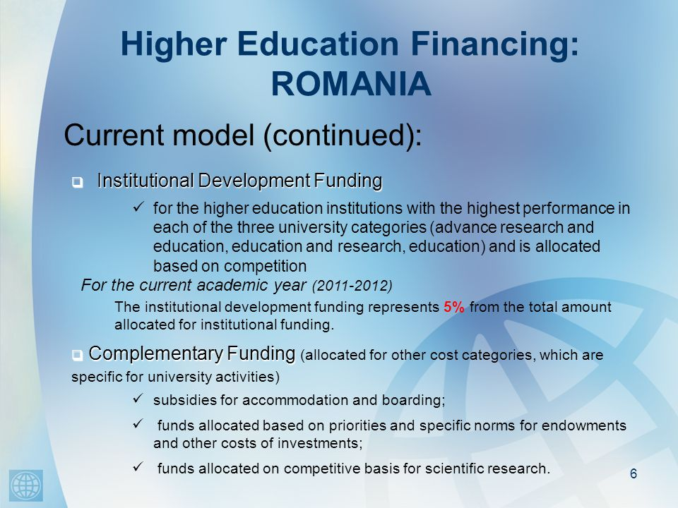 Higher Education Financing: ROMANIA Current model (continued): 6  Institutional Development Funding subsidies for accommodation and boarding; funds allocated based on priorities and specific norms for endowments and other costs of investments; funds allocated on competitive basis for scientific research.