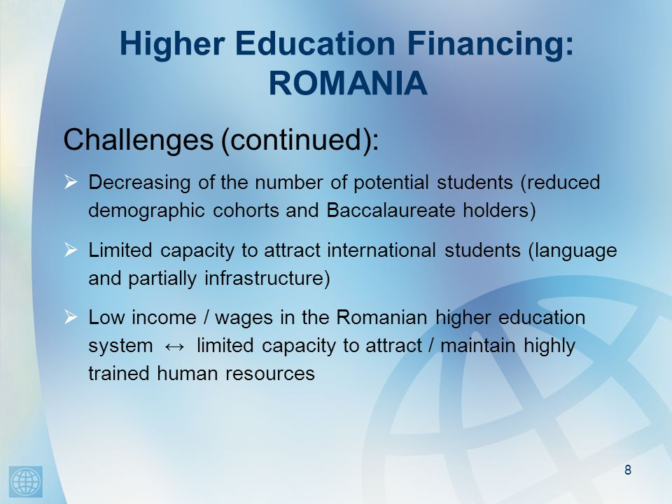 Higher Education Financing: ROMANIA Challenges (continued):  Decreasing of the number of potential students (reduced demographic cohorts and Baccalaureate holders)  Limited capacity to attract international students (language and partially infrastructure)  Low income / wages in the Romanian higher education system ↔ limited capacity to attract / maintain highly trained human resources 8