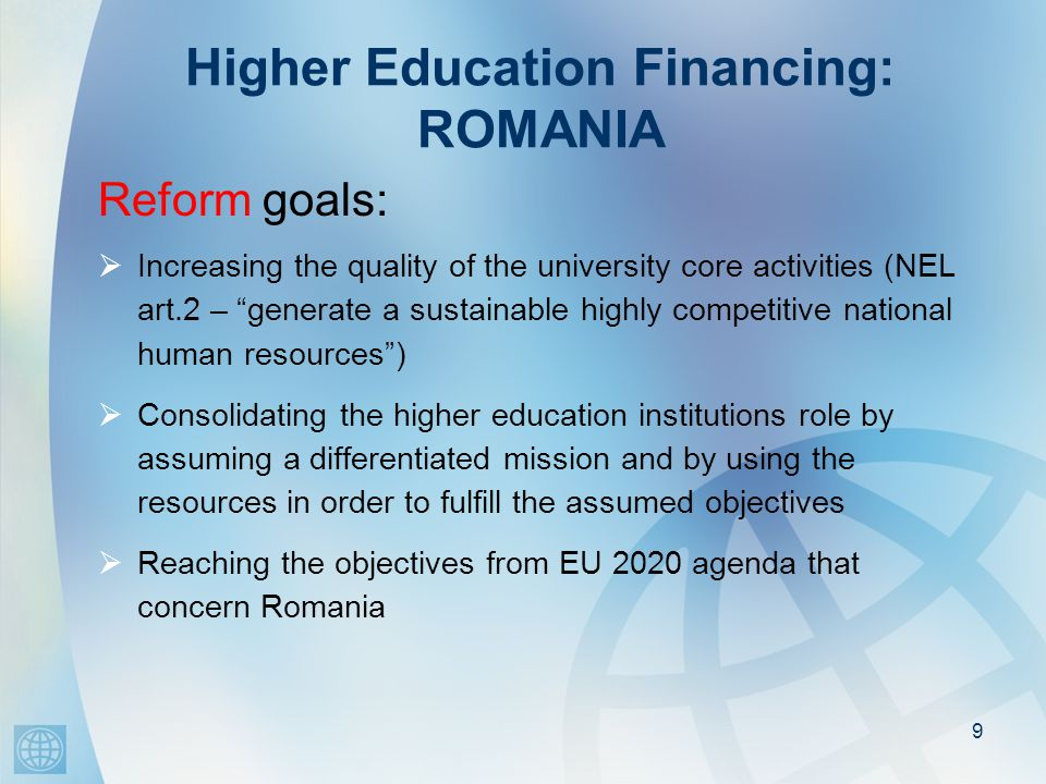 Higher Education Financing: ROMANIA Reform goals (continued):  Developing the institutional capacity of the universities  Assuming an active role by the universities both at local and regional level  Maintaining the free access to the higher education for the vulnerable groups of people  Increasing the international competitiveness of the Romanian higher education - transforming some of the Romanian universities into providers of knowledge and scientific services 10