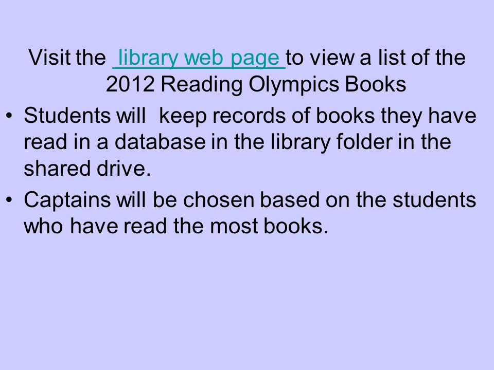 Visit the library web page to view a list of the 2012 Reading Olympics Books library web page Students will keep records of books they have read in a database in the library folder in the shared drive.