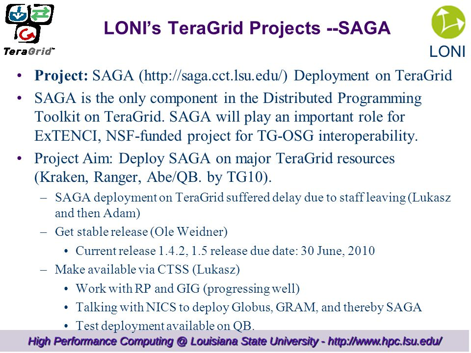 LONI LONI's TeraGrid Projects --SAGA Project: SAGA (http://saga.cct.lsu.edu/) Deployment on TeraGrid SAGA is the only component in the Distributed Programming Toolkit on TeraGrid.