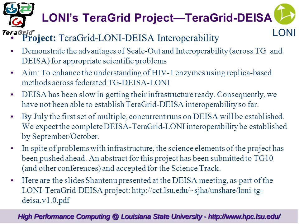 LONI LONI's TeraGrid Project—TeraGrid-DEISA Project: TeraGrid-LONI-DEISA Interoperability Demonstrate the advantages of Scale-Out and Interoperability (across TG and DEISA) for appropriate scientific problems Aim: To enhance the understanding of HIV-1 enzymes using replica-based methods across federated TG-DEISA-LONI DEISA has been slow in getting their infrastructure ready.