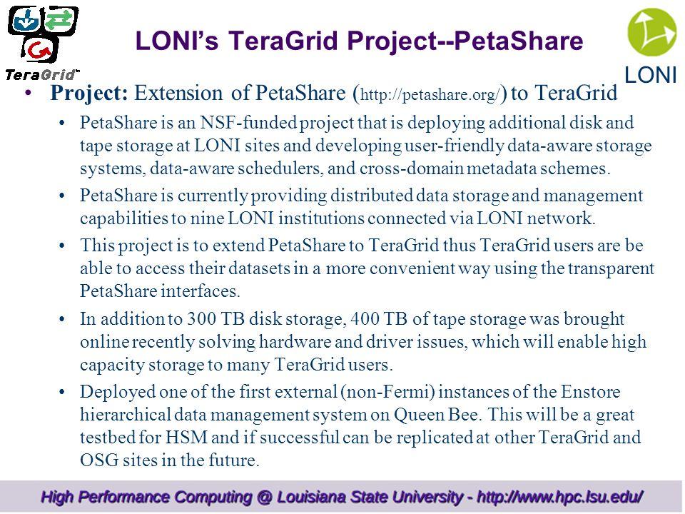 LONI LONI's TeraGrid Project--PetaShare Project: Extension of PetaShare ( http://petashare.org/ ) to TeraGrid PetaShare is an NSF-funded project that